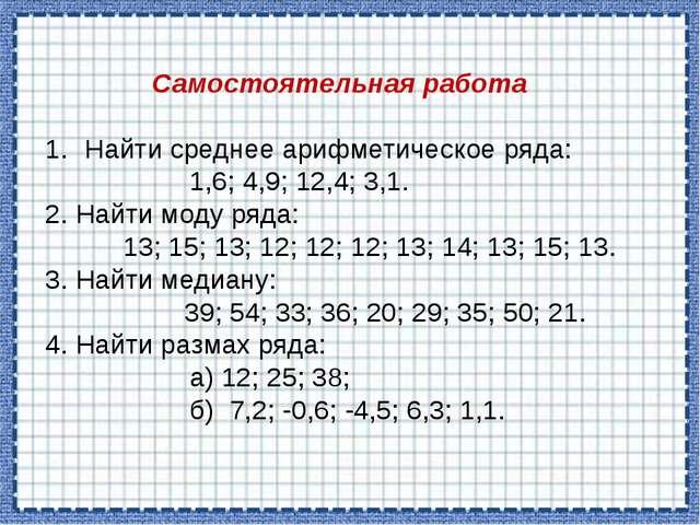 Самостоятельная работа Найти среднее арифметическое ряда: 1,6; 4,9; 12,4; 3,1...