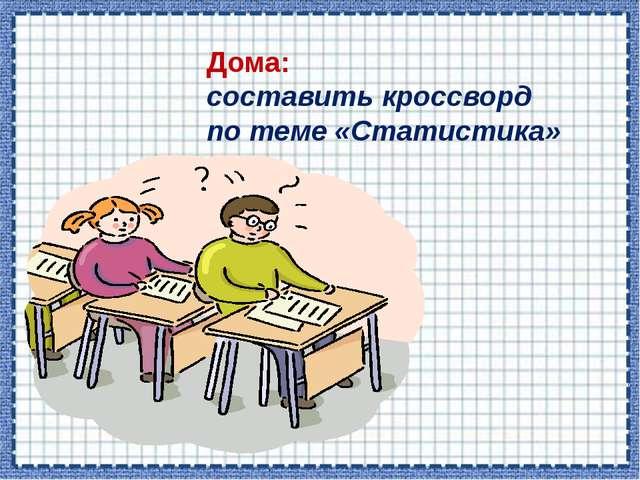Дома: составить кроссворд по теме «Статистика»
