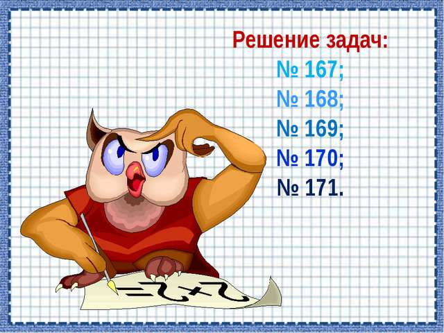 Решение задач: № 167; № 168; № 169; № 170; № 171.