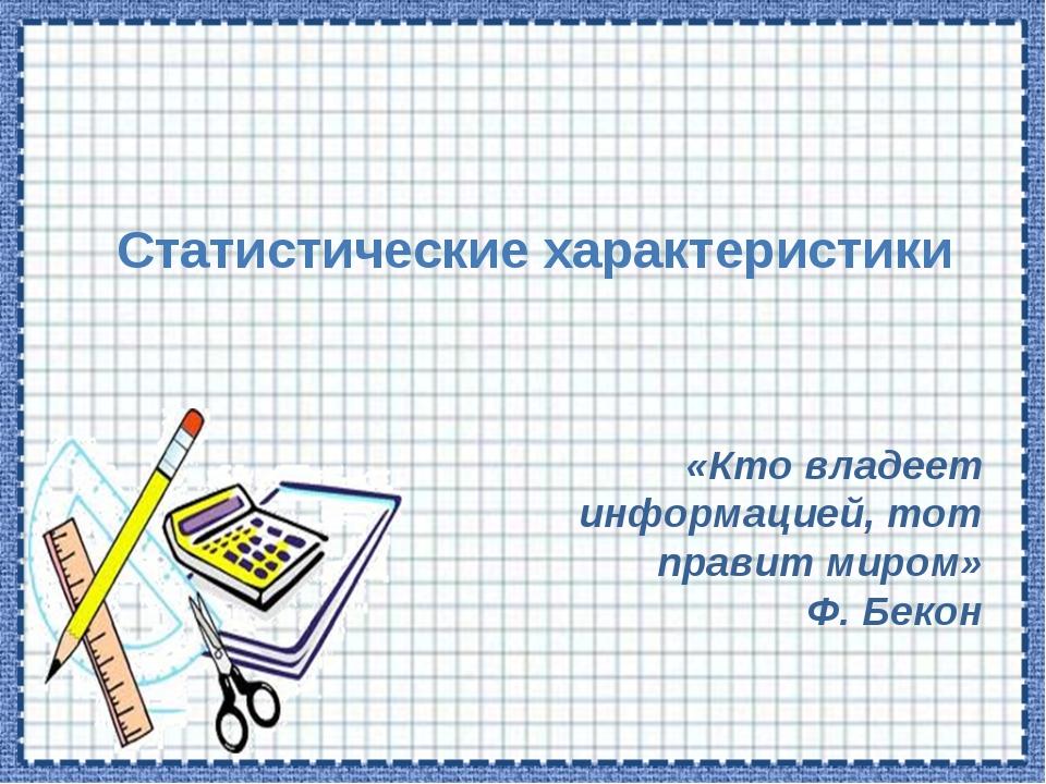 Статистические характеристики «Кто владеет информацией, тот правит миром» Ф....