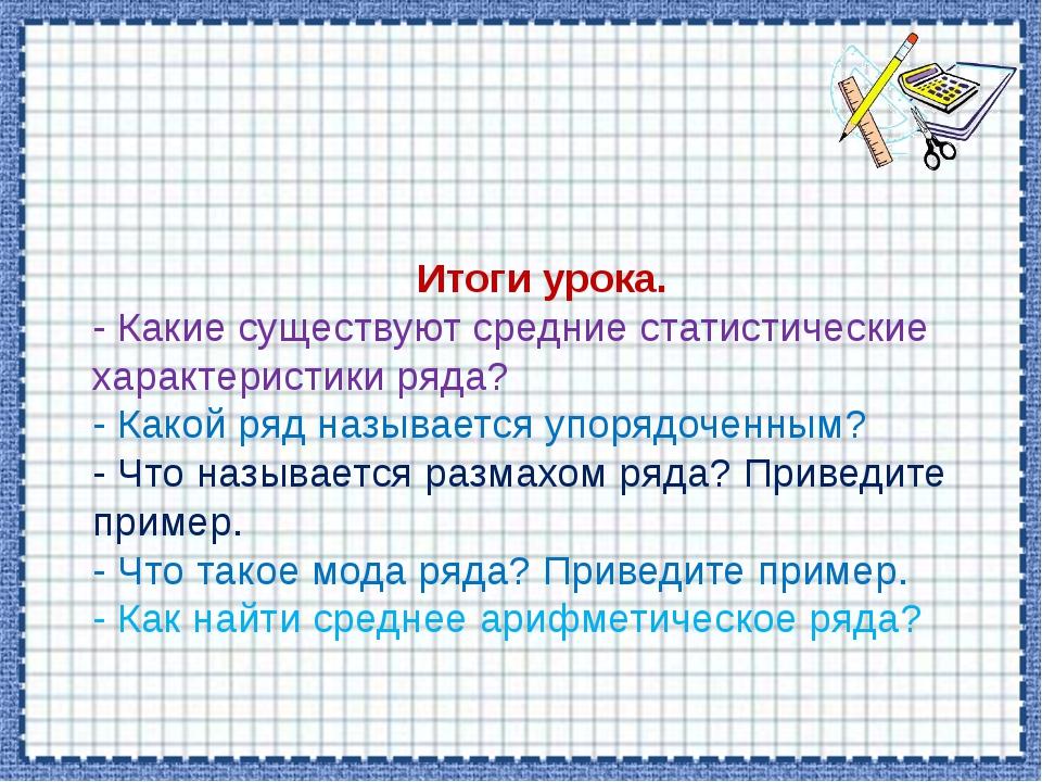 Итоги урока. - Какие существуют средние статистические характеристики ряда?...