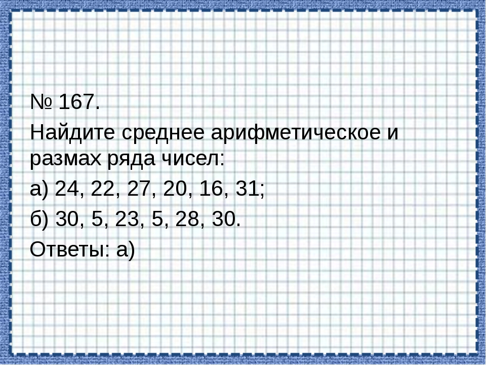 № 167. Найдите среднее арифметическое и размах ряда чисел: а) 24, 22, 27, 20,...