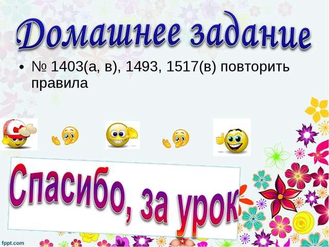 № 1403(а, в), 1493, 1517(в) повторить правила