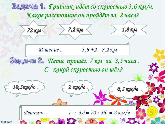 Решение : 7 : 3,5= 70 : 35 = 2 км/ч