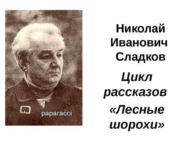 Николай Иванович Сладков Цикл рассказов «Лесные шорохи»
