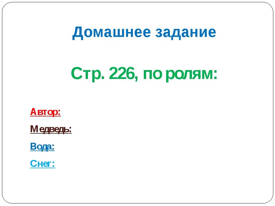 Домашнее задание Стр. 226, по ролям: Автор: Медведь: Вода: Снег: