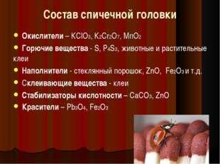 Состав спичечной головки Окислители – КClО3, К2Сr2О7, МпО2 Горючие вещества -