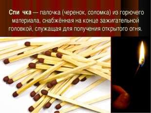 Спи́чка— палочка (черенок, соломка) из горючего материала, снабжённая на ко