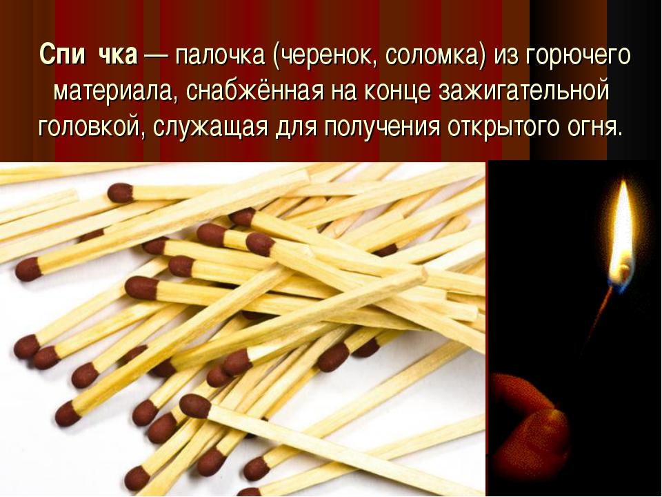 Спи́чка— палочка (черенок, соломка) из горючего материала, снабжённая на ко...