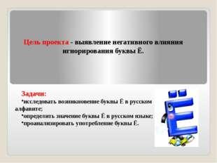 Задачи: исследовать возникновение буквы Ё в русском алфавите; определить знач