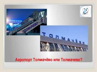 Аэропорт Толмачёво или Толмачево?