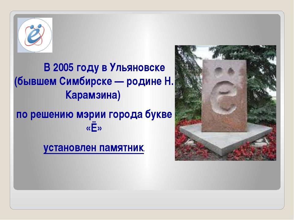 В 2005 году в Ульяновске (бывшем Симбирске— родине Н. Карамзина) по решению...
