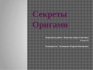 Секреты Оригами Выполнила работу: Федосеева Дарья Сергеевна 6 класс Б Руковод