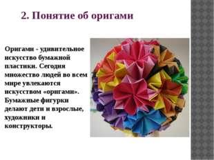 2. Понятие об оригами Оригами - удивительное искусство бумажной пластики. Сег