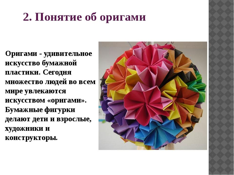 2. Понятие об оригами Оригами - удивительное искусство бумажной пластики. Сег...