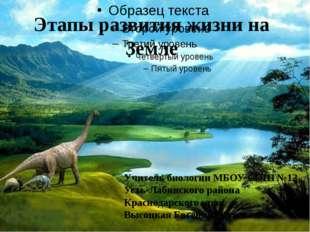 Этапы развития жизни на Земле Учитель биологии МБОУ СОШ №12 Усть-Лабинского р