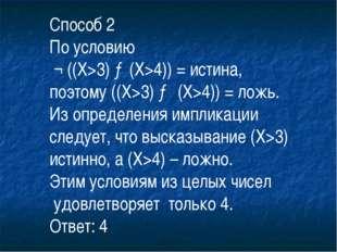 Способ 2 По условию ¬ ((X>3) →(X>4)) = истина, поэтому ((X>3) → (X>4)) = ложь