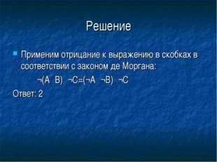 Решение Применим отрицание к выражению в скобках в соответствии с законом де