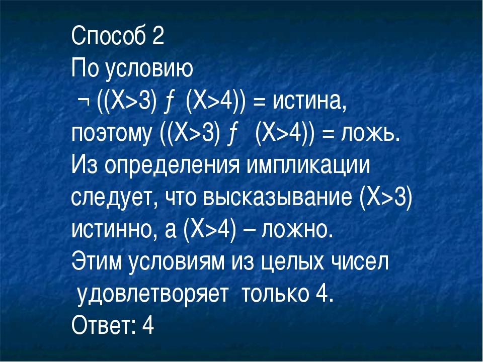 Способ 2 По условию ¬ ((X>3) →(X>4)) = истина, поэтому ((X>3) → (X>4)) = ложь...
