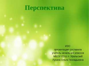 ИЗО презентацию составила учитель начальных классов МБОУ СОШ п. Уральский Лу