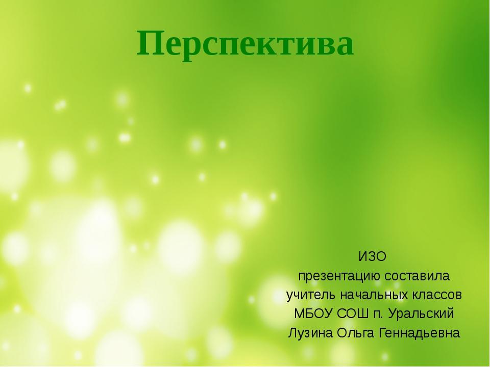 ИЗО презентацию составила учитель начальных классов МБОУ СОШ п. Уральский Лу...