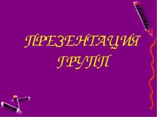 ПРЕЗЕНТАЦИЯ ГРУПП