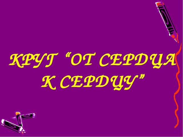 """КРУГ """"ОТ СЕРДЦА К СЕРДЦУ"""""""