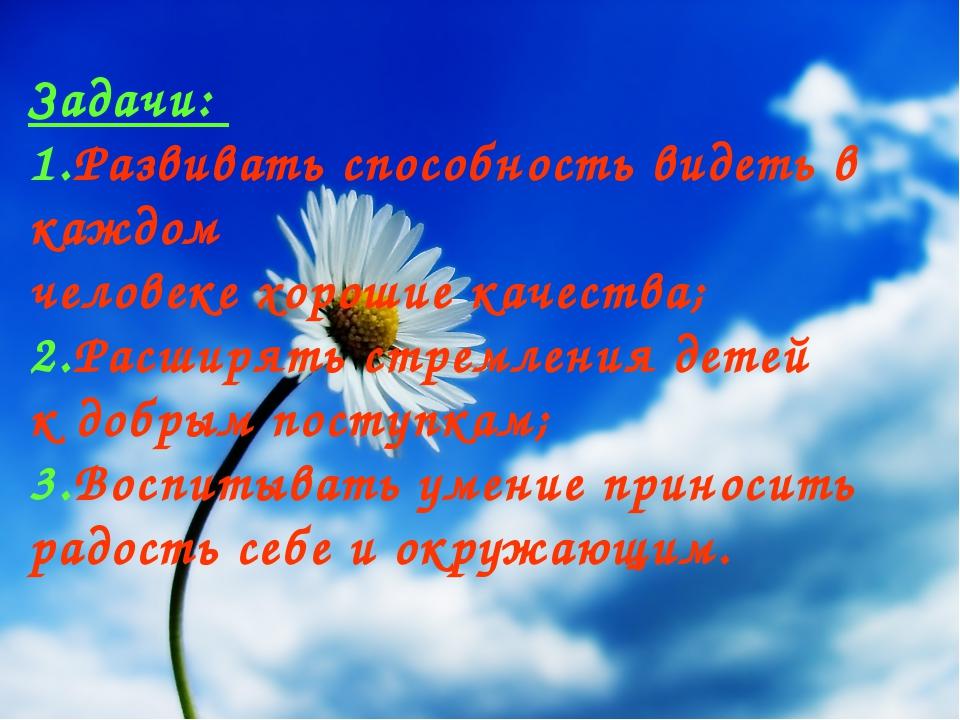Задачи: 1.Развивать способность видеть в каждом человеке хорошие качества; 2....