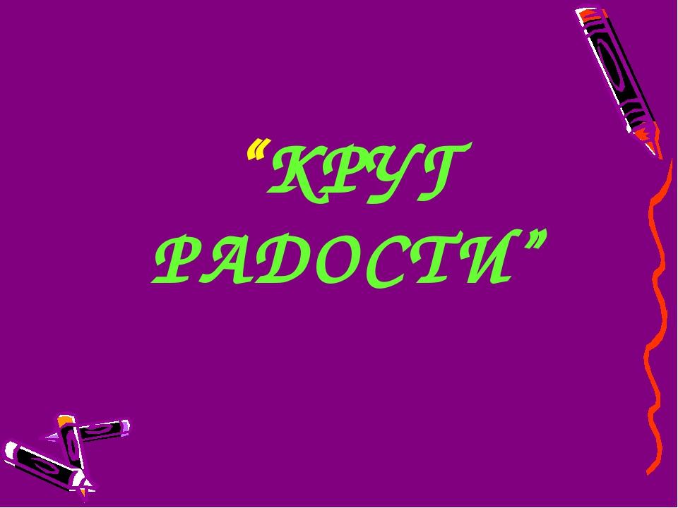 """""""КРУГ РАДОСТИ"""""""