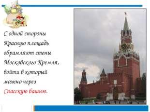 С одной стороны Красную площадь обрамляют стены Московского Кремля, войти в к