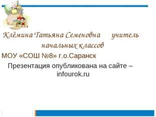 Клёмина Татьяна Семеновна учитель начальных классов МОУ «СОШ №8» г.о.Саранск