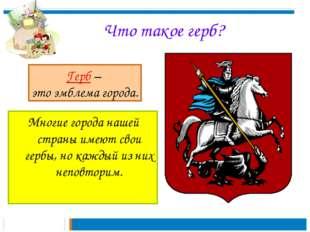 Что такое герб? Многие города нашей страны имеют свои гербы, но каждый из ни