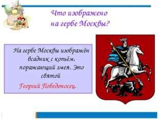 Что изображено на гербе Москвы? На гербе Москвы изображён всадник с копьём,