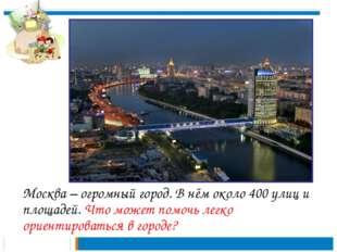 Москва – огромный город. В нём около 400 улиц и площадей. Что может помочь л