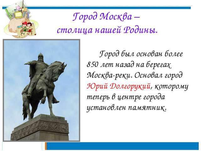 Город Москва – столица нашей Родины. Город был основан более 850 лет назад...