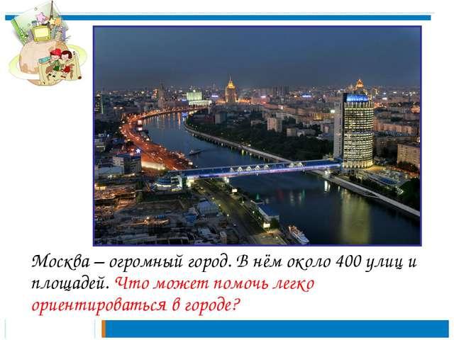 Москва – огромный город. В нём около 400 улиц и площадей. Что может помочь л...