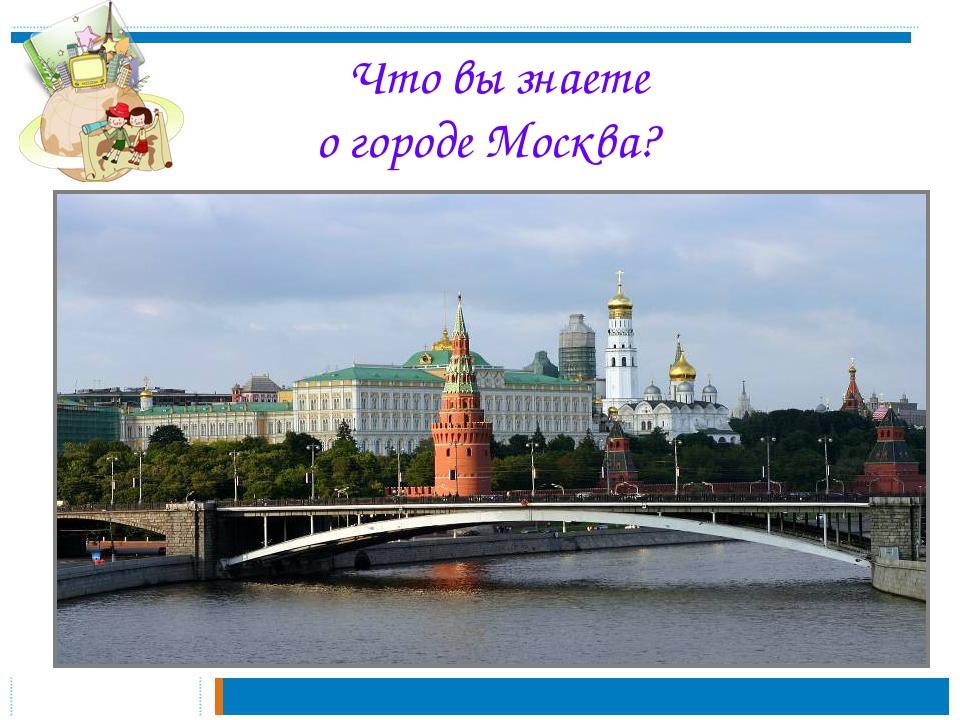 Что вы знаете о городе Москва?