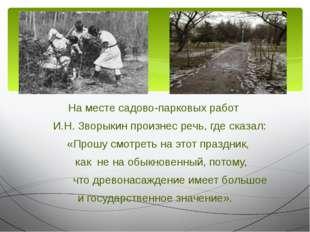 На месте садово-парковых работ И.Н. Зворыкин произнес речь, где сказал: «Прош