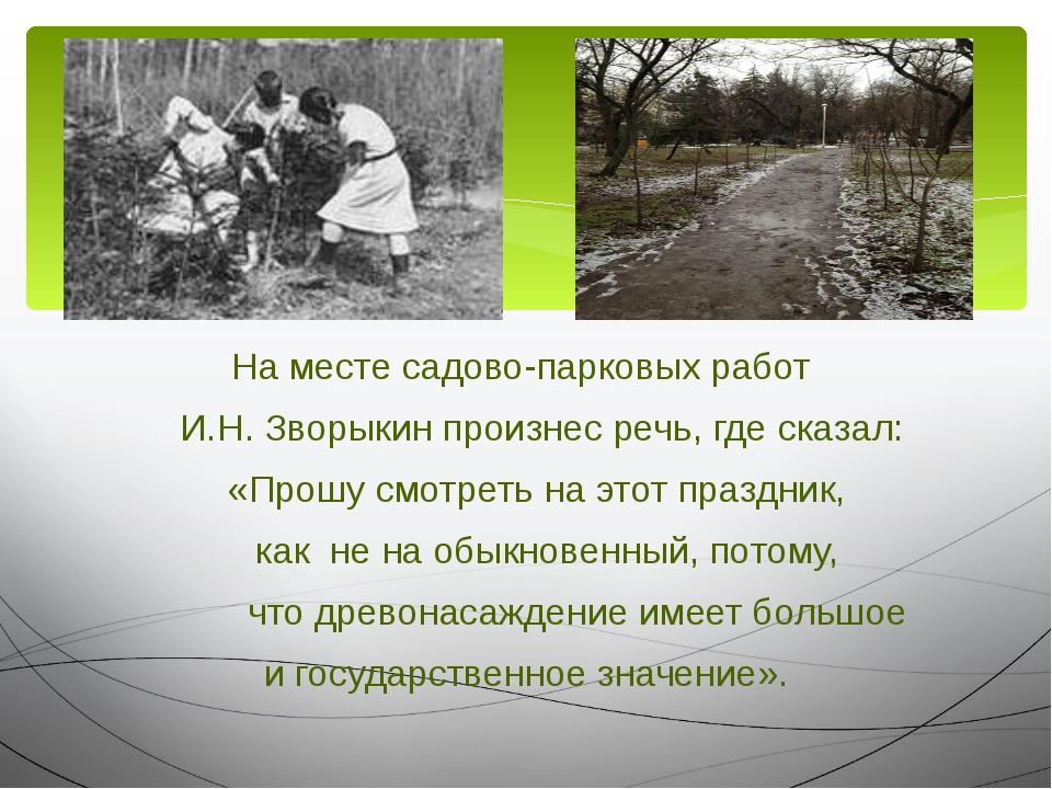 На месте садово-парковых работ И.Н. Зворыкин произнес речь, где сказал: «Прош...