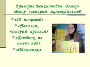 Григорий Бенционович Остер- автор сценария мультфильмов «38 попугаев» «Попалс