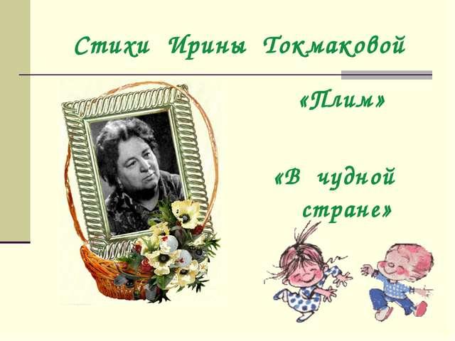 Стихи Ирины Токмаковой «Плим» «В чудной стране»