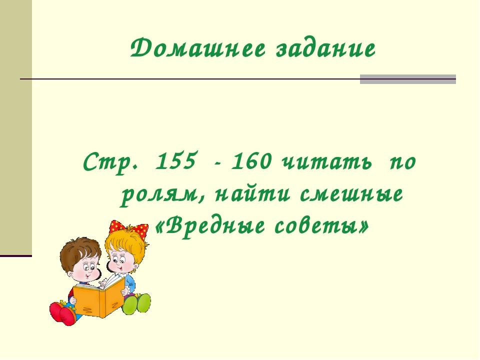 Домашнее задание Стр. 155 - 160 читать по ролям, найти смешные «Вредные советы»