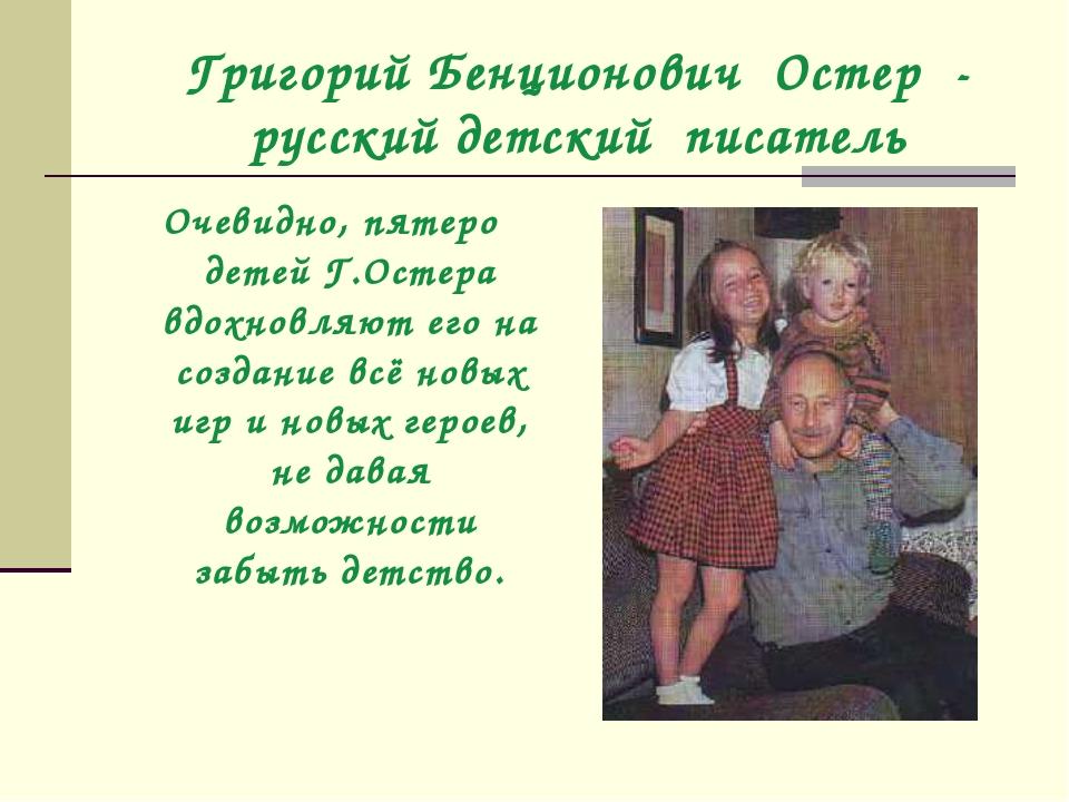 Григорий Бенционович Остер - русский детский писатель Очевидно, пятеро детей...