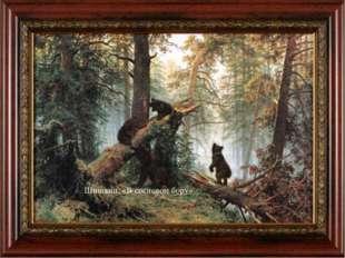 Шишкин «В сосновом бору» Это картина одной семьи – медвежьей. Глядя на нее, у