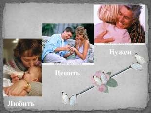 Любить Ценить Нужен Для счастья нужно, чтобы – ЛЮБИЛИ, ЦЕНИЛИ и ты БЫЛ НУЖЕН.