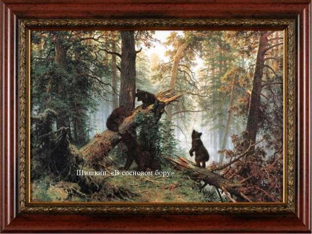 Шишкин «В сосновом бору» Это картина одной семьи – медвежьей. Глядя на нее, у...