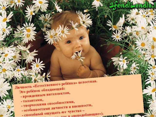 Личность «Естественного ребёнка» целостная. Это ребёнок обладающий: - врожде...