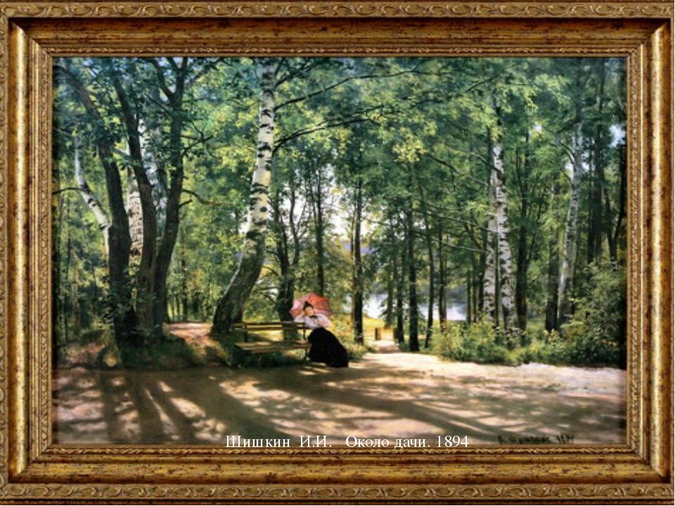 Шишкин И.И. Около дачи. 1894 Какие-то картины нам известны.