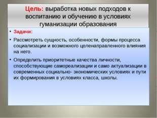 Цель: выработка новых подходов к воспитанию и обучению в условиях гуманизации