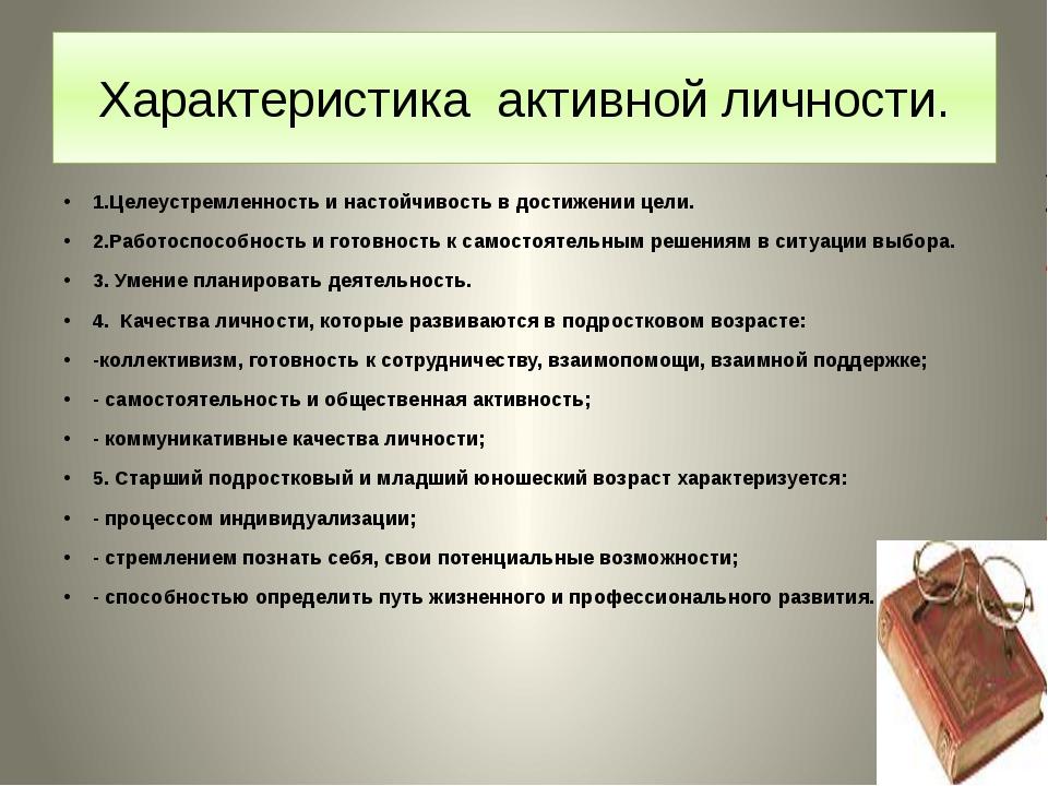 Характеристика активной личности. 1.Целеустремленность и настойчивость в дост...